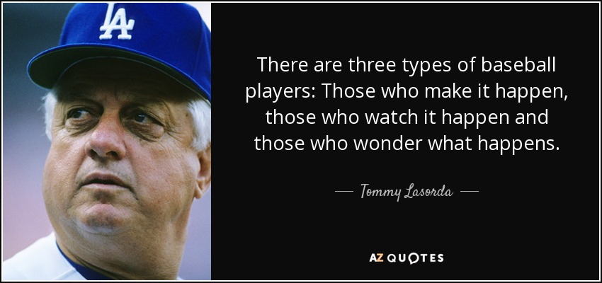 There are three types of baseball players: Those who make it happen, those who watch it happen and those who wonder what happens. - Tommy Lasorda