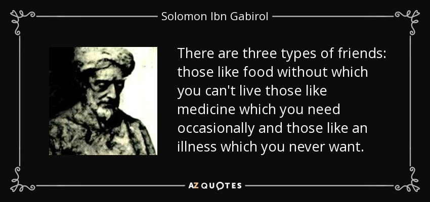 There are three types of friends: those like food without which you can't live those like medicine which you need occasionally and those like an illness which you never want. - Solomon Ibn Gabirol