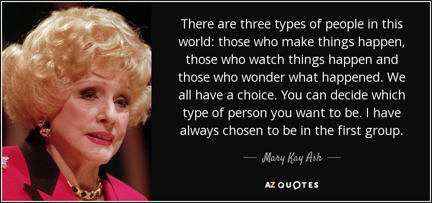 There are three types of people in this world: those who make things happen, those who watch things happen and those who wonder what happened. We all have a choice. You can decide which type of person you want to be. I have always chosen to be in the first group. - Mary Kay Ash