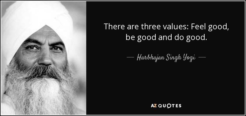 There are three values: Feel good, be good and do good. - Harbhajan Singh Yogi