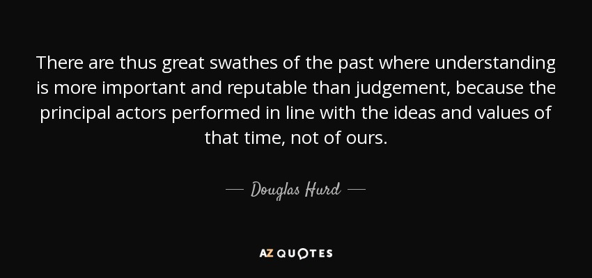 There are thus great swathes of the past where understanding is more important and reputable than judgement, because the principal actors performed in line with the ideas and values of that time, not of ours. - Douglas Hurd