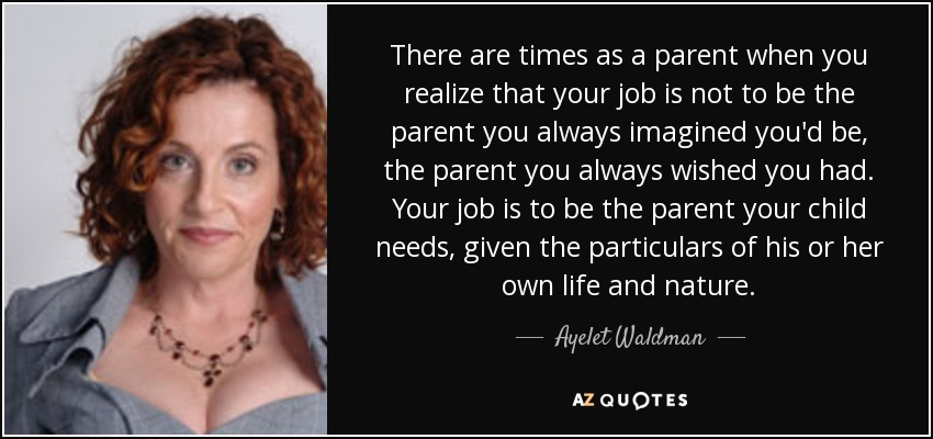 There are times as a parent when you realize that your job is not to be the parent you always imagined you'd be, the parent you always wished you had. Your job is to be the parent your child needs, given the particulars of his or her own life and nature. - Ayelet Waldman