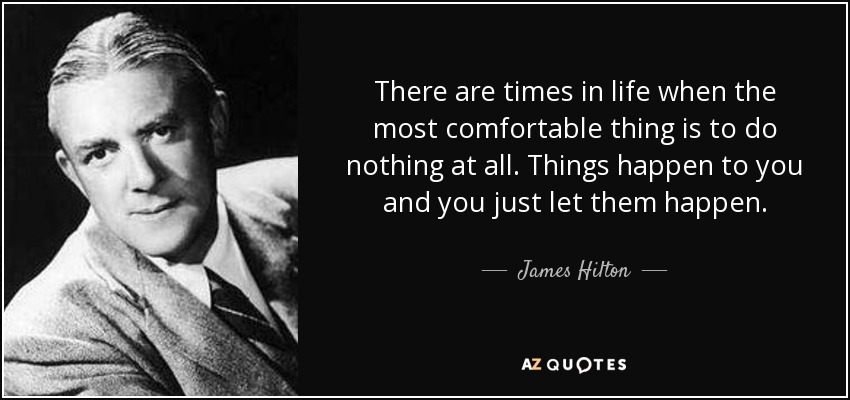 There are times in life when the most comfortable thing is to do nothing at all. Things happen to you and you just let them happen. - James Hilton