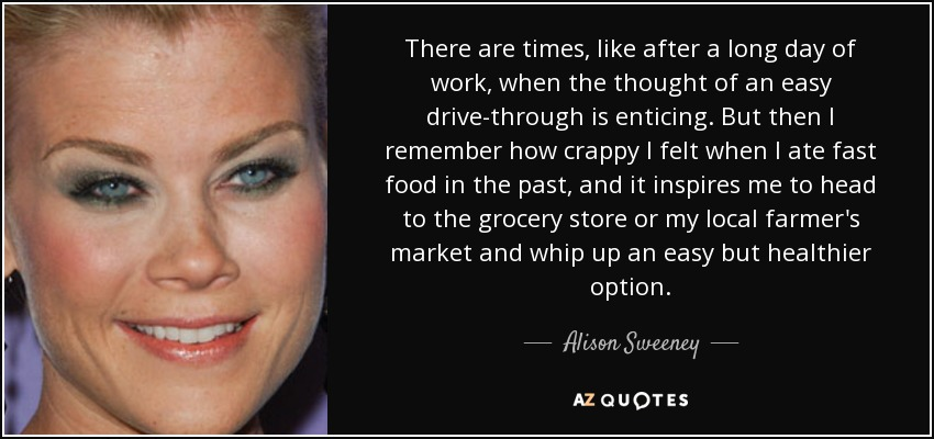 There are times, like after a long day of work, when the thought of an easy drive-through is enticing. But then I remember how crappy I felt when I ate fast food in the past, and it inspires me to head to the grocery store or my local farmer's market and whip up an easy but healthier option. - Alison Sweeney