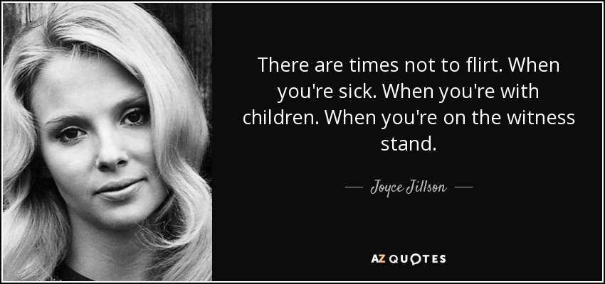 There are times not to flirt. When you're sick. When you're with children. When you're on the witness stand. - Joyce Jillson