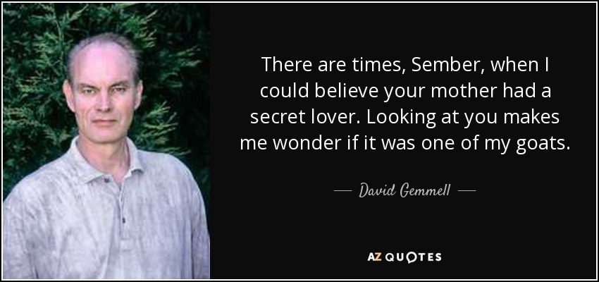 There are times, Sember, when I could believe your mother had a secret lover. Looking at you makes me wonder if it was one of my goats. - David Gemmell