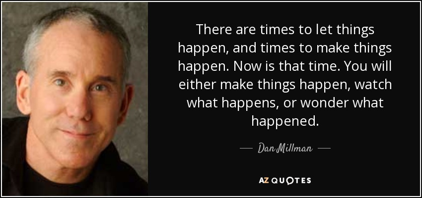 There are times to let things happen, and times to make things happen. Now is that time. You will either make things happen, watch what happens, or wonder what happened. - Dan Millman
