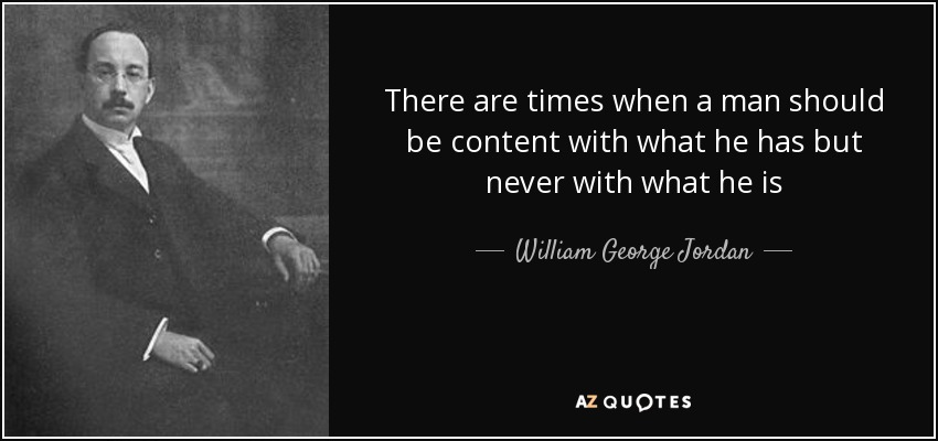 There are times when a man should be content with what he has but never with what he is - William George Jordan