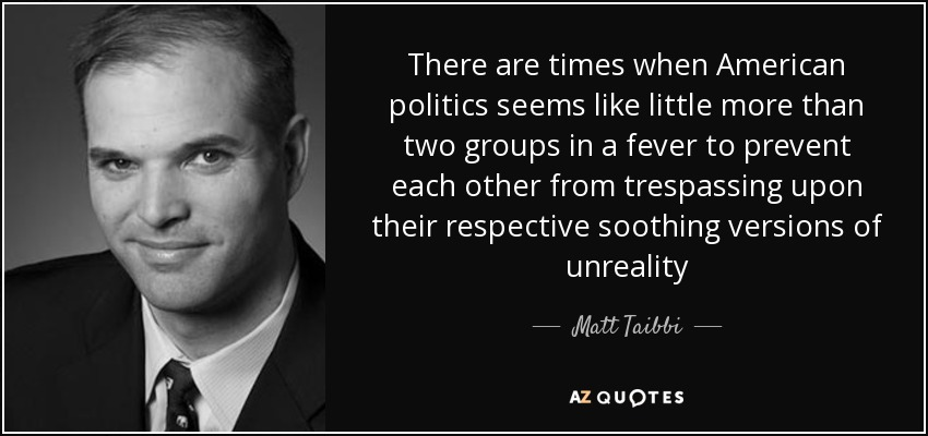 There are times when American politics seems like little more than two groups in a fever to prevent each other from trespassing upon their respective soothing versions of unreality - Matt Taibbi