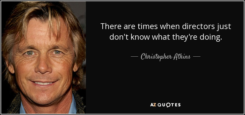 There are times when directors just don't know what they're doing. - Christopher Atkins