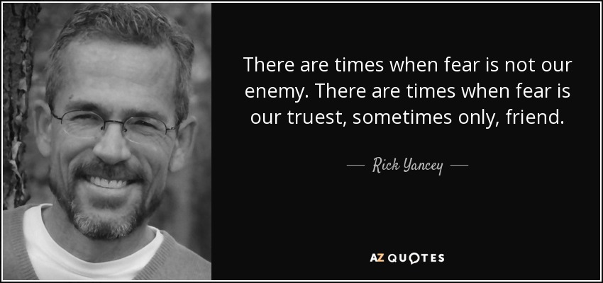 There are times when fear is not our enemy. There are times when fear is our truest, sometimes only, friend. - Rick Yancey