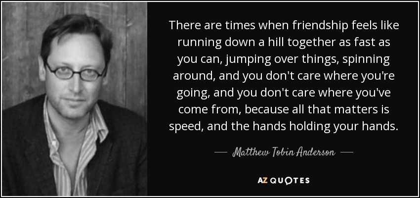 There are times when friendship feels like running down a hill together as fast as you can, jumping over things, spinning around, and you don't care where you're going, and you don't care where you've come from, because all that matters is speed, and the hands holding your hands. - Matthew Tobin Anderson