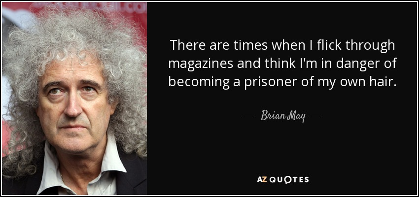There are times when I flick through magazines and think I'm in danger of becoming a prisoner of my own hair. - Brian May