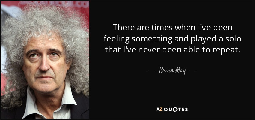 There are times when I've been feeling something and played a solo that I've never been able to repeat. - Brian May