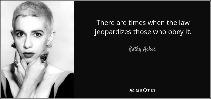 There are times when the law jeopardizes those who obey it. - Kathy Acker