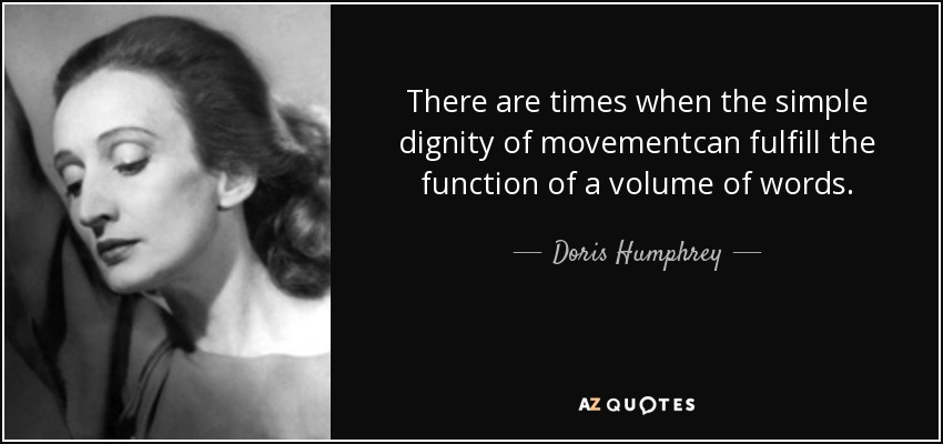 There are times when the simple dignity of movementcan fulfill the function of a volume of words. - Doris Humphrey