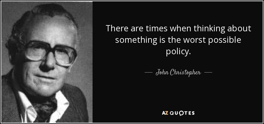 There are times when thinking about something is the worst possible policy. - John Christopher