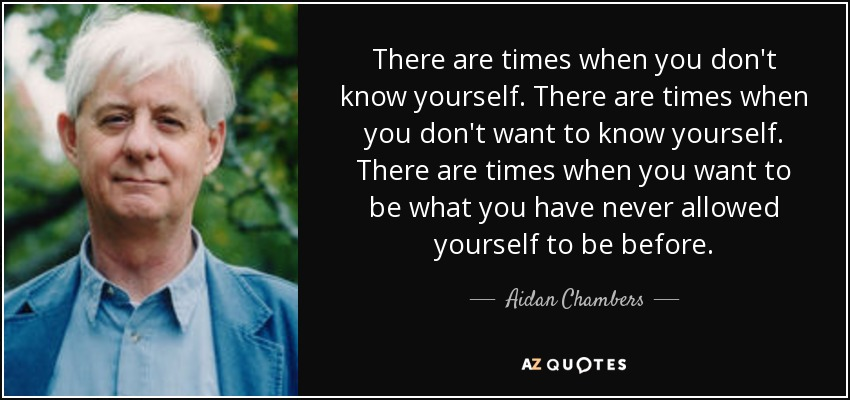 There are times when you don't know yourself. There are times when you don't want to know yourself. There are times when you want to be what you have never allowed yourself to be before. - Aidan Chambers
