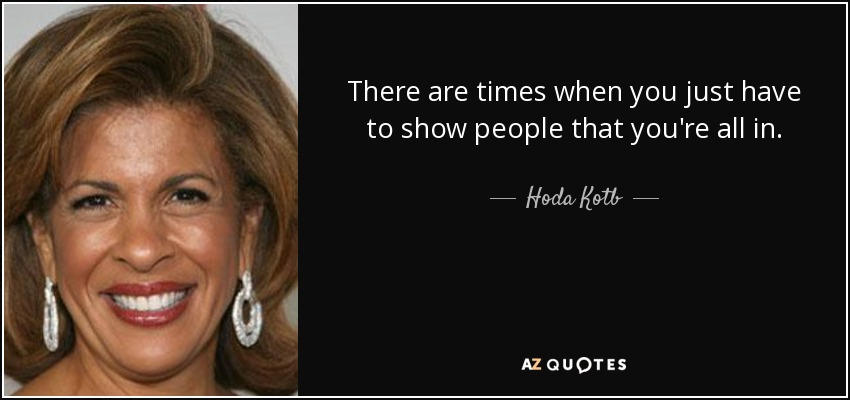 There are times when you just have to show people that you're all in. - Hoda Kotb