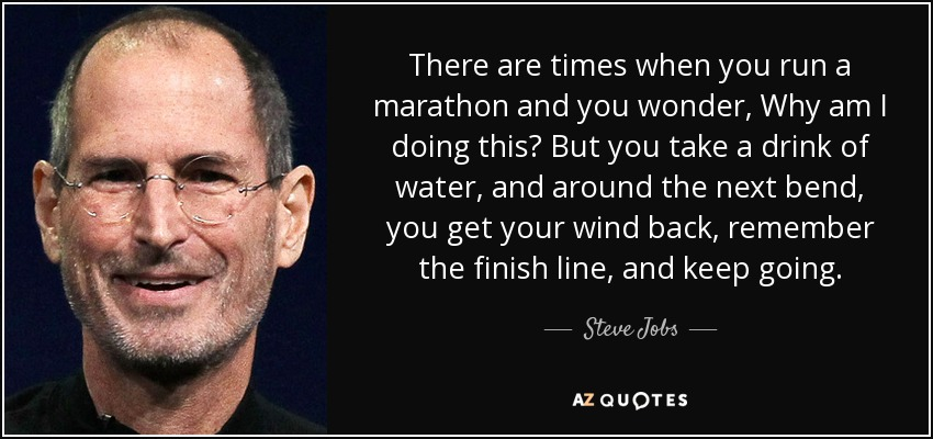 There are times when you run a marathon and you wonder, Why am I doing this? But you take a drink of water, and around the next bend, you get your wind back, remember the finish line, and keep going. - Steve Jobs