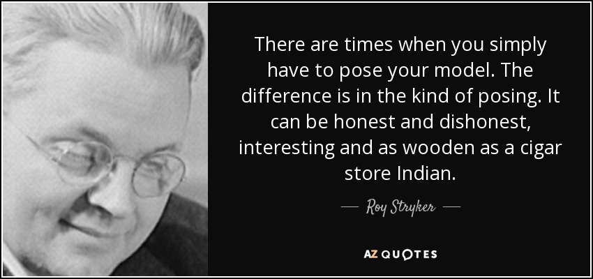 There are times when you simply have to pose your model. The difference is in the kind of posing. It can be honest and dishonest, interesting and as wooden as a cigar store Indian. - Roy Stryker