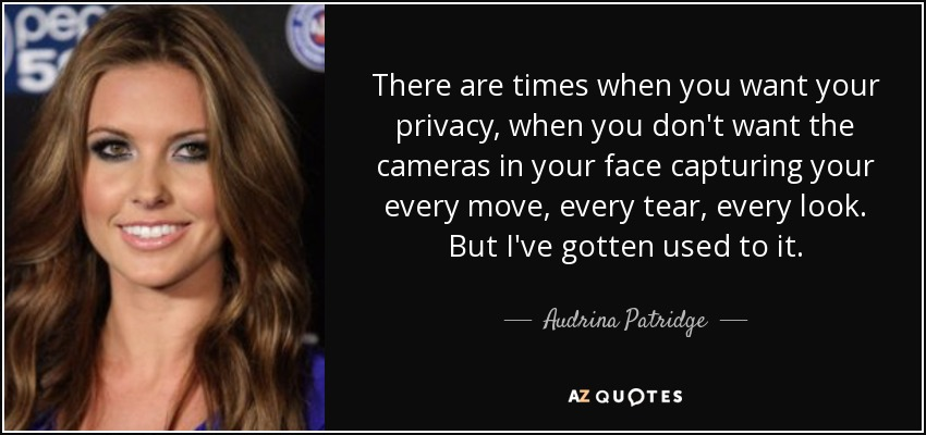 There are times when you want your privacy, when you don't want the cameras in your face capturing your every move, every tear, every look. But I've gotten used to it. - Audrina Patridge