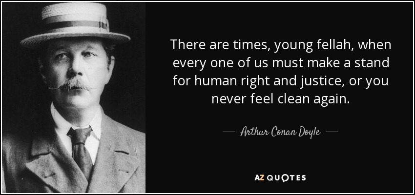 There are times, young fellah, when every one of us must make a stand for human right and justice, or you never feel clean again. - Arthur Conan Doyle
