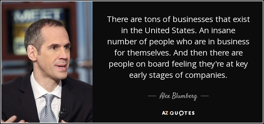 There are tons of businesses that exist in the United States. An insane number of people who are in business for themselves. And then there are people on board feeling they're at key early stages of companies. - Alex Blumberg
