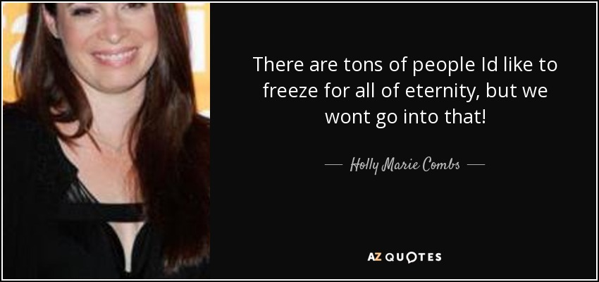 There are tons of people Id like to freeze for all of eternity, but we wont go into that! - Holly Marie Combs