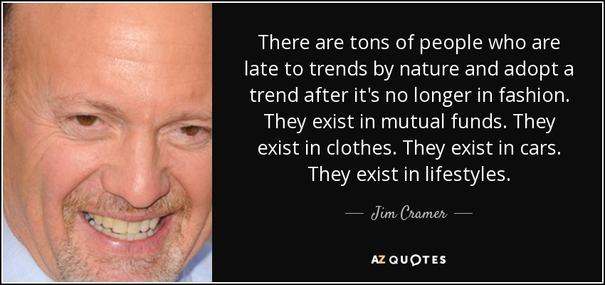 There are tons of people who are late to trends by nature and adopt a trend after it's no longer in fashion. They exist in mutual funds. They exist in clothes. They exist in cars. They exist in lifestyles. - Jim Cramer
