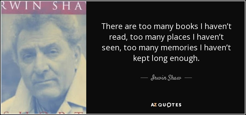 Irwin Shaw quote: There are too many books I haven't read, too many...
