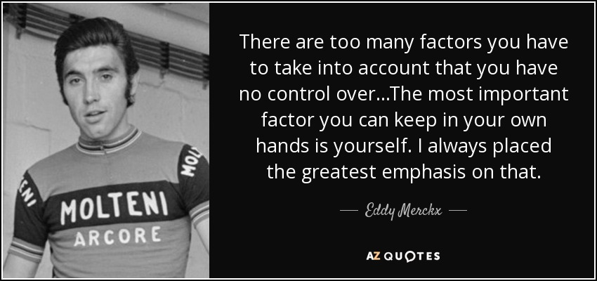 There are too many factors you have to take into account that you have no control over...The most important factor you can keep in your own hands is yourself. I always placed the greatest emphasis on that. - Eddy Merckx