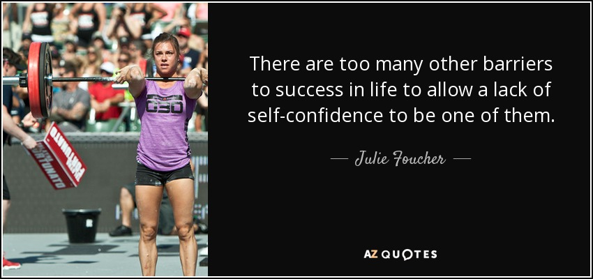 There are too many other barriers to success in life to allow a lack of self-confidence to be one of them. - Julie Foucher