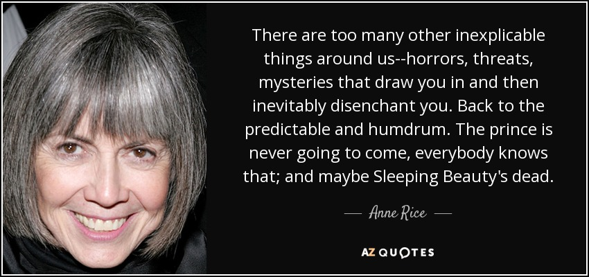 There are too many other inexplicable things around us--horrors, threats, mysteries that draw you in and then inevitably disenchant you. Back to the predictable and humdrum. The prince is never going to come, everybody knows that; and maybe Sleeping Beauty's dead. - Anne Rice