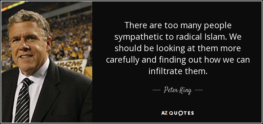 There are too many people sympathetic to radical Islam. We should be looking at them more carefully and finding out how we can infiltrate them. - Peter King
