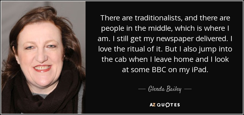 There are traditionalists, and there are people in the middle, which is where I am. I still get my newspaper delivered. I love the ritual of it. But I also jump into the cab when I leave home and I look at some BBC on my iPad. - Glenda Bailey