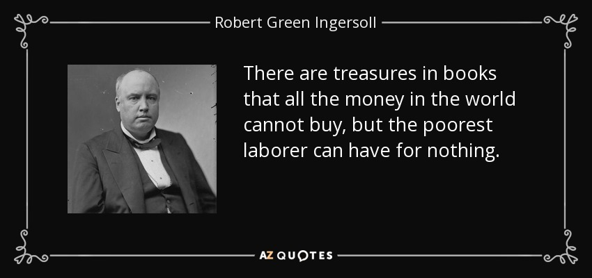 There are treasures in books that all the money in the world cannot buy, but the poorest laborer can have for nothing. - Robert Green Ingersoll