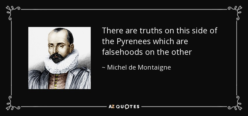 There are truths on this side of the Pyrenees which are falsehoods on the other - Michel de Montaigne