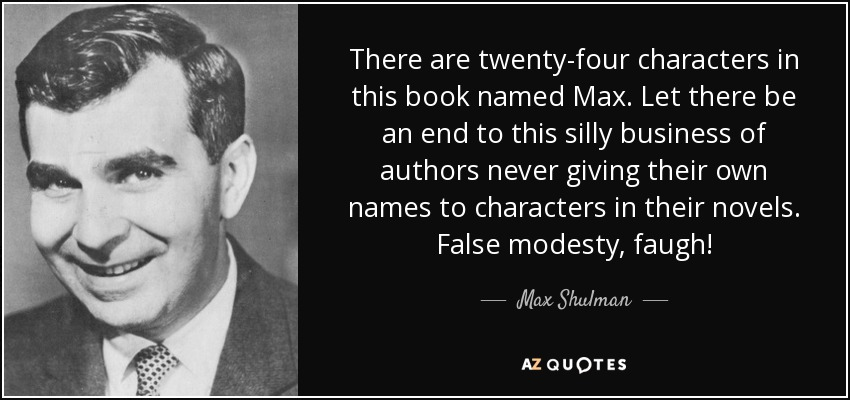 There are twenty-four characters in this book named Max. Let there be an end to this silly business of authors never giving their own names to characters in their novels. False modesty, faugh! - Max Shulman