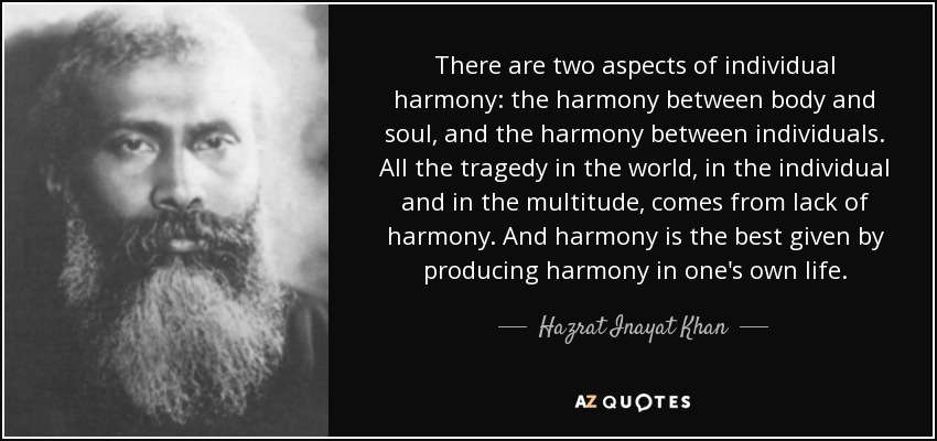 There are two aspects of individual harmony: the harmony between body and soul, and the harmony between individuals. All the tragedy in the world, in the individual and in the multitude, comes from lack of harmony. And harmony is the best given by producing harmony in one's own life. - Hazrat Inayat Khan