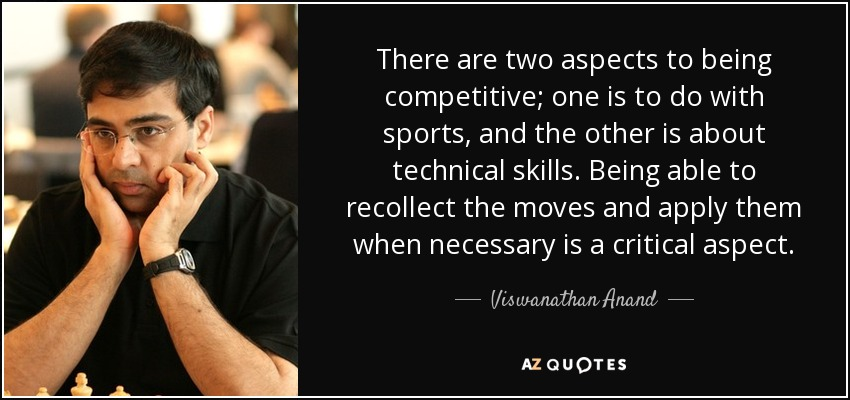 There are two aspects to being competitive; one is to do with sports, and the other is about technical skills. Being able to recollect the moves and apply them when necessary is a critical aspect. - Viswanathan Anand