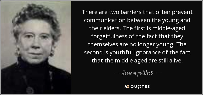 There are two barriers that often prevent communication between the young and their elders. The first is middle-aged forgetfulness of the fact that they themselves are no longer young. The second is youthful ignorance of the fact that the middle aged are still alive. - Jessamyn West