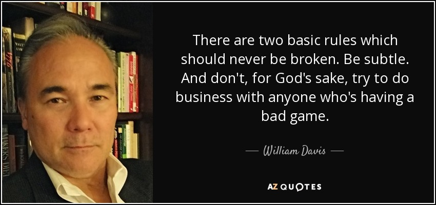 There are two basic rules which should never be broken. Be subtle. And don't, for God's sake, try to do business with anyone who's having a bad game. - William Davis