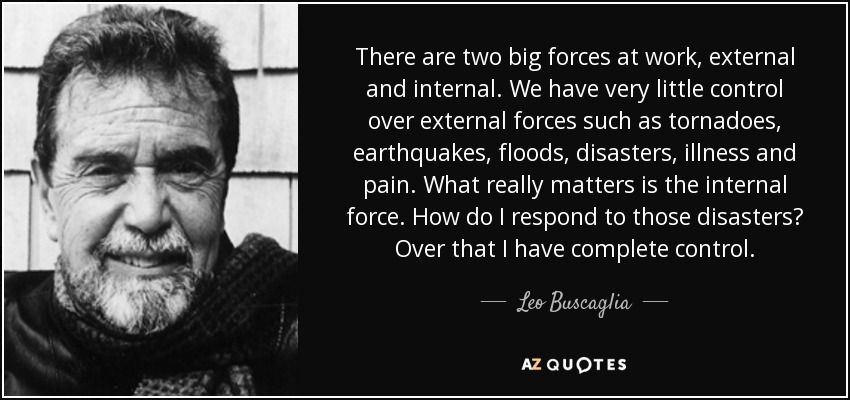 There are two big forces at work, external and internal. We have very little control over external forces such as tornadoes, earthquakes, floods, disasters, illness and pain. What really matters is the internal force. How do I respond to those disasters? Over that I have complete control. - Leo Buscaglia
