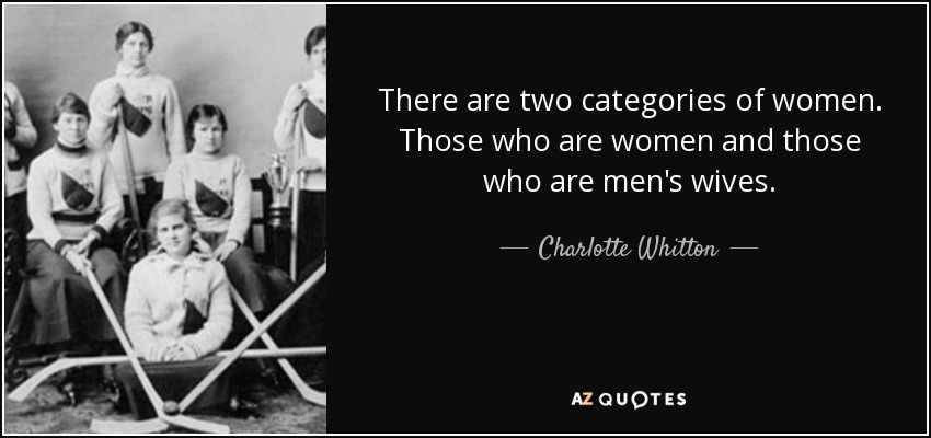 There are two categories of women. Those who are women and those who are men's wives. - Charlotte Whitton