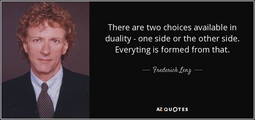 There are two choices available in duality - one side or the other side. Everyting is formed from that. - Frederick Lenz
