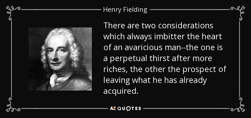 There are two considerations which always imbitter the heart of an avaricious man--the one is a perpetual thirst after more riches, the other the prospect of leaving what he has already acquired. - Henry Fielding