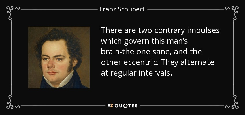 There are two contrary impulses which govern this man's brain-the one sane, and the other eccentric. They alternate at regular intervals. - Franz Schubert