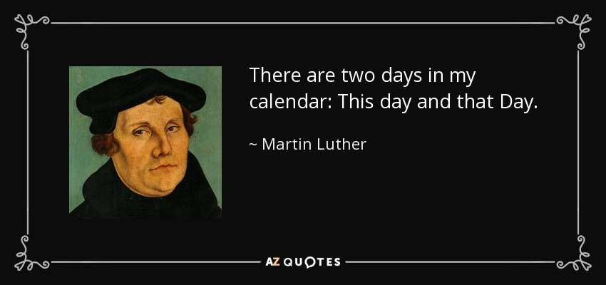 There are two days in my calendar: This day and that Day. - Martin Luther