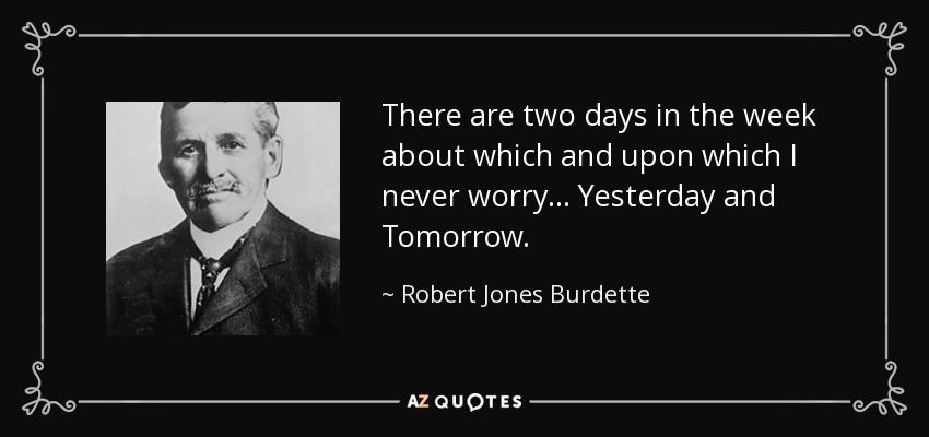 There are two days in the week about which and upon which I never worry... Yesterday and Tomorrow. - Robert Jones Burdette